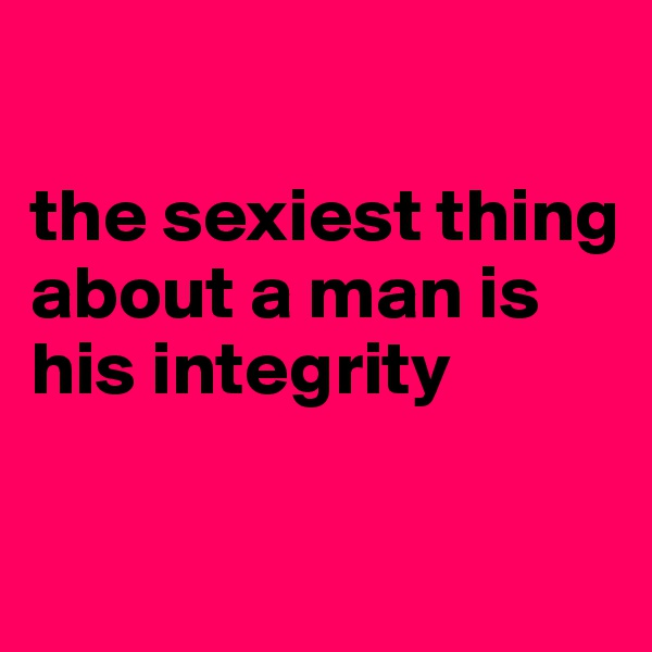 the sexiest thing about a man is his integrity