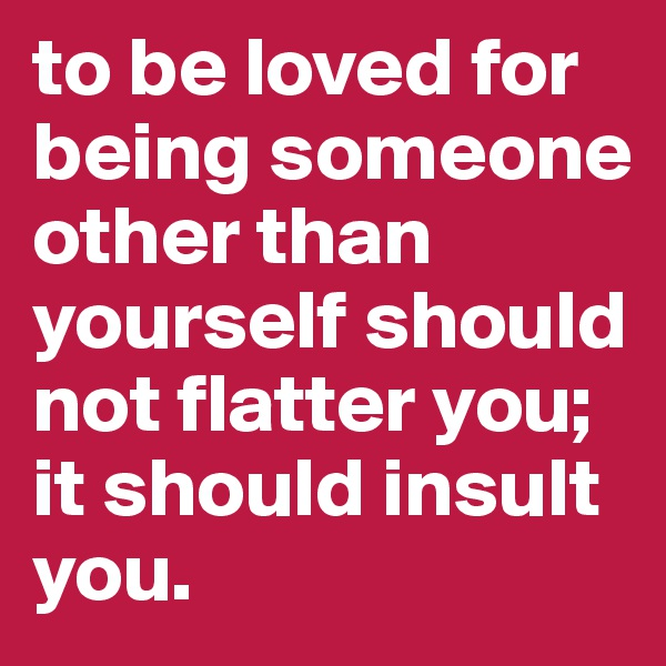to be loved for being someone other than yourself should not flatter you; it should insult you.