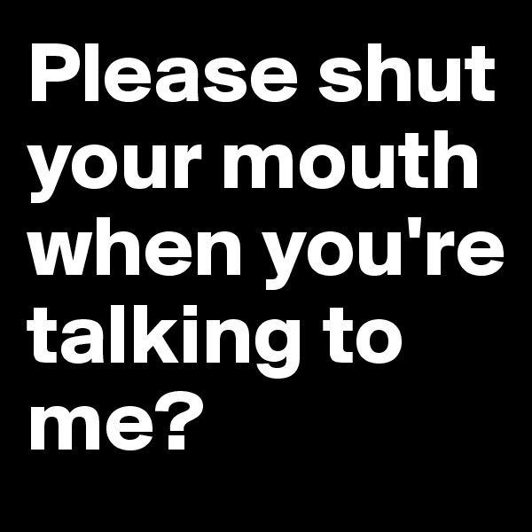 Please shut your mouth when you're talking to me?