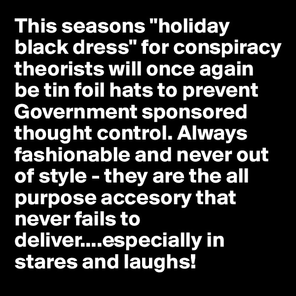 "This seasons ""holiday black dress"" for conspiracy theorists will once again be tin foil hats to prevent Government sponsored thought control. Always fashionable and never out of style - they are the all purpose accesory that never fails to deliver....especially in stares and laughs!"