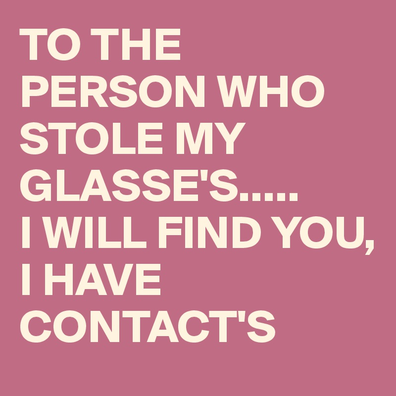 TO THE PERSON WHO STOLE MY GLASSE'S..... I WILL FIND YOU,  I HAVE CONTACT'S