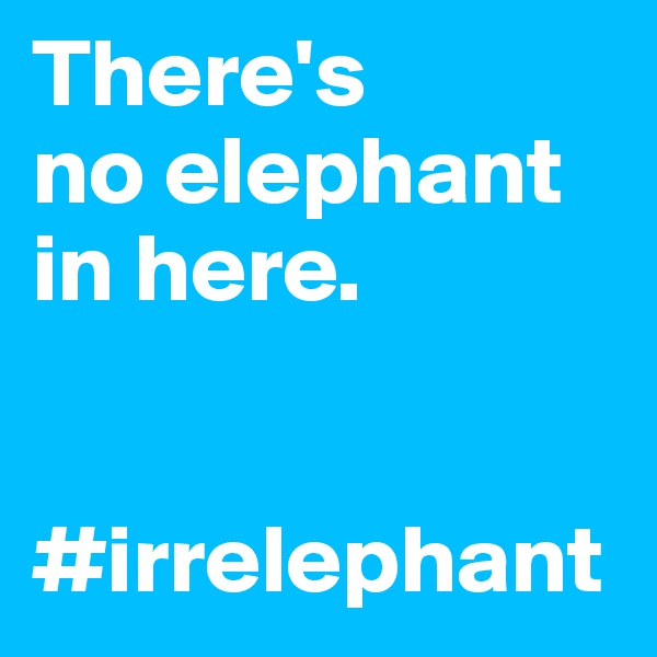 There's no elephant in here.    #irrelephant