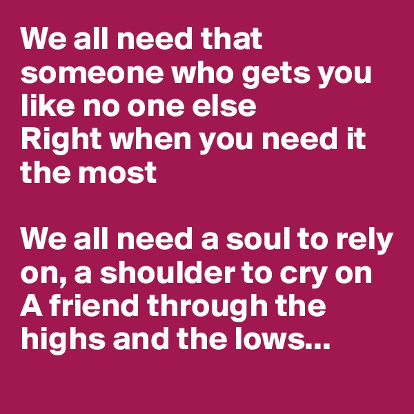 We all need that someone who gets you like no one else Right when you need it the most  We all need a soul to rely on, a shoulder to cry on A friend through the highs and the lows...
