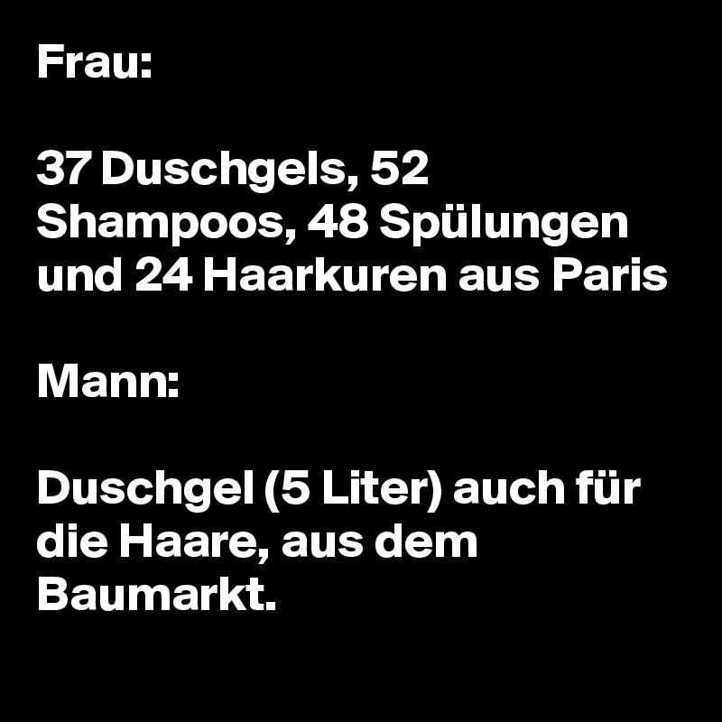 Frau:  37 Duschgels, 52 Shampoos, 48 Spülungen und 24 Haarkuren aus Paris  Mann:  Duschgel (5 Liter) auch für die Haare, aus dem Baumarkt.