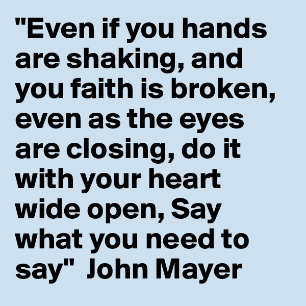 """""""Even if you hands are shaking, and you faith is broken, even as the eyes are closing, do it with your heart wide open, Say what you need to say""""  John Mayer"""