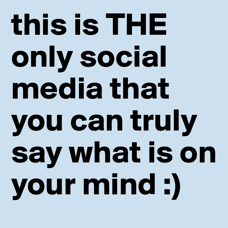 this is THE only social media that you can truly say what is on your mind :)