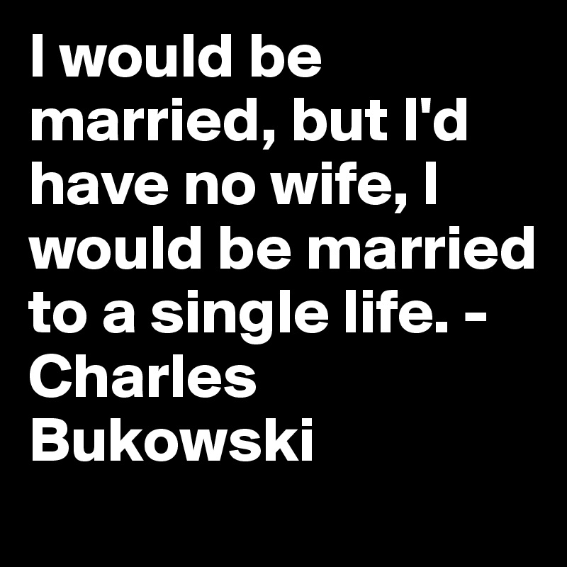 I would be married, but I'd have no wife, I would be married to a single life. - Charles Bukowski