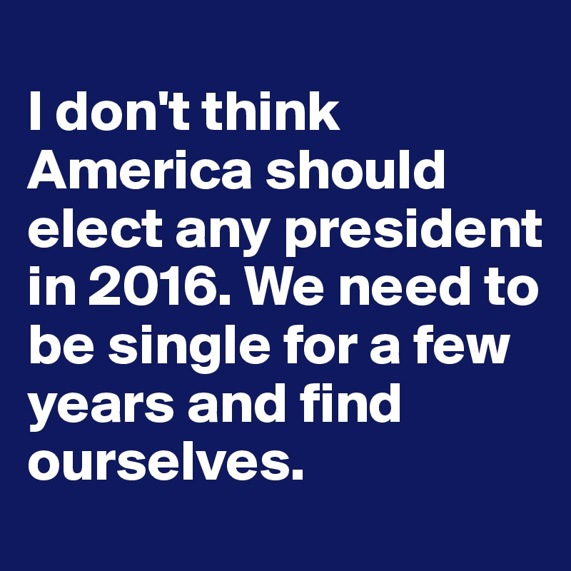 Image result for i don't think america should elect any president in 2016