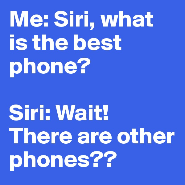 Me: Siri, what is the best phone?  Siri: Wait! There are other phones??