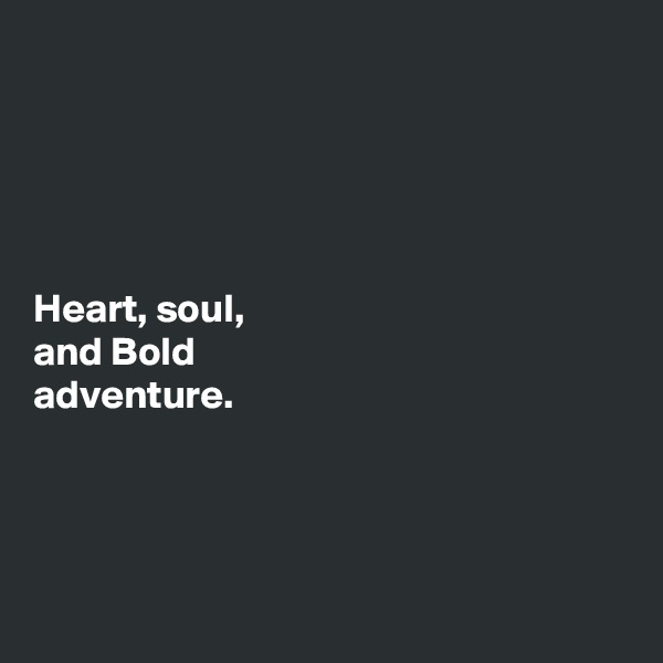 Heart, soul,  and Bold  adventure.