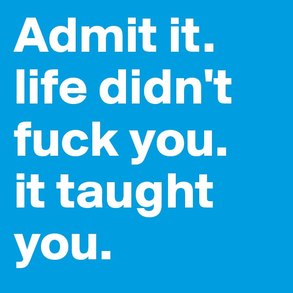 Admit it. life didn't fuck you.  it taught you.