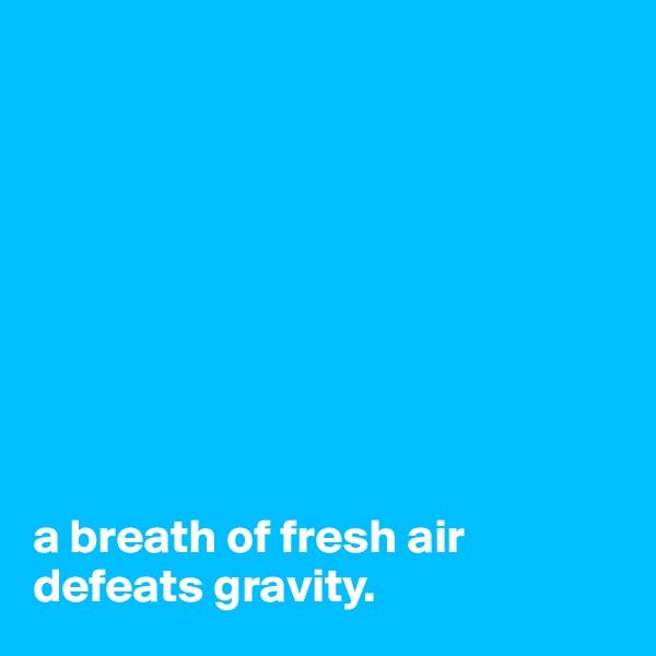 a breath of fresh air defeats gravity.
