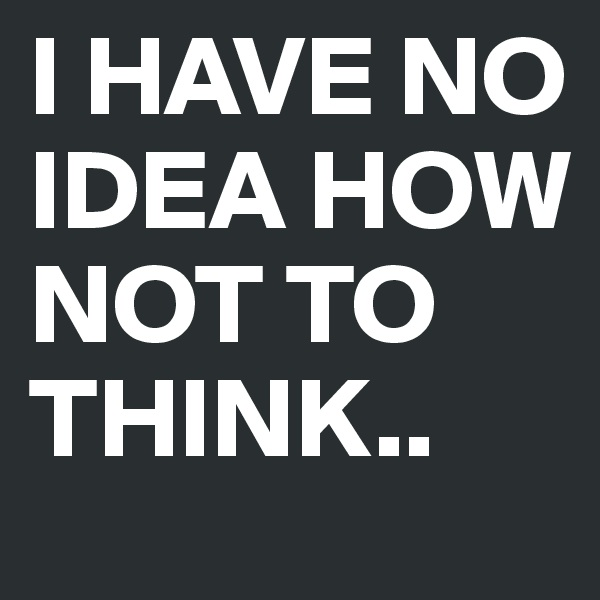 I HAVE NO IDEA HOW NOT TO THINK..