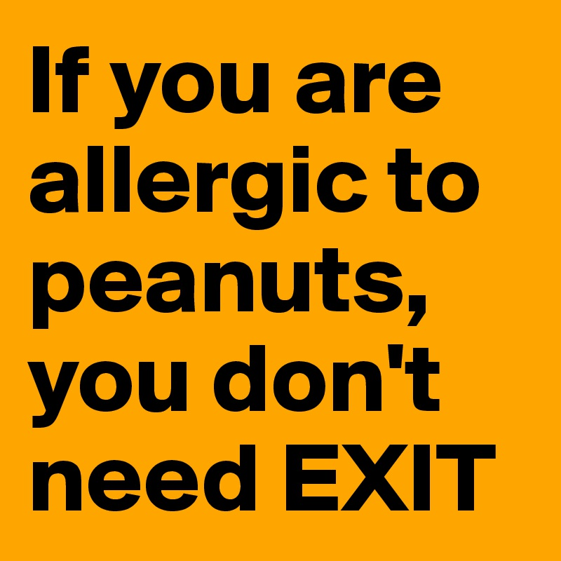 If you are allergic to peanuts, you don't need EXIT