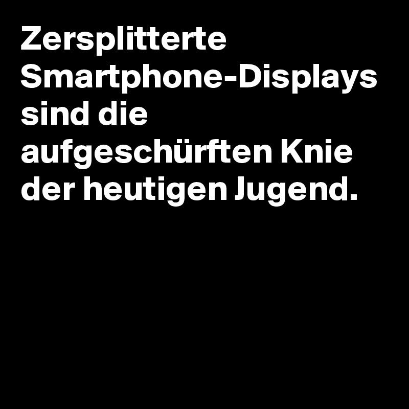 Zersplitterte Smartphone-Displays sind die aufgeschürften Knie der heutigen Jugend.