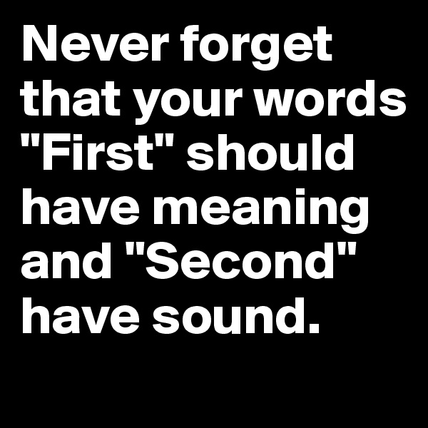 """Never forget that your words """"First"""" should have meaning and """"Second"""" have sound."""