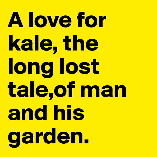 A love for kale, the long lost tale,of man and his garden.