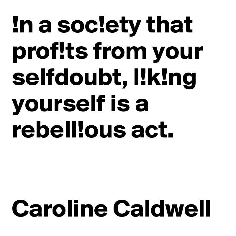 !n a soc!ety that prof!ts from your selfdoubt, l!k!ng yourself is a rebell!ous act.   Caroline Caldwell