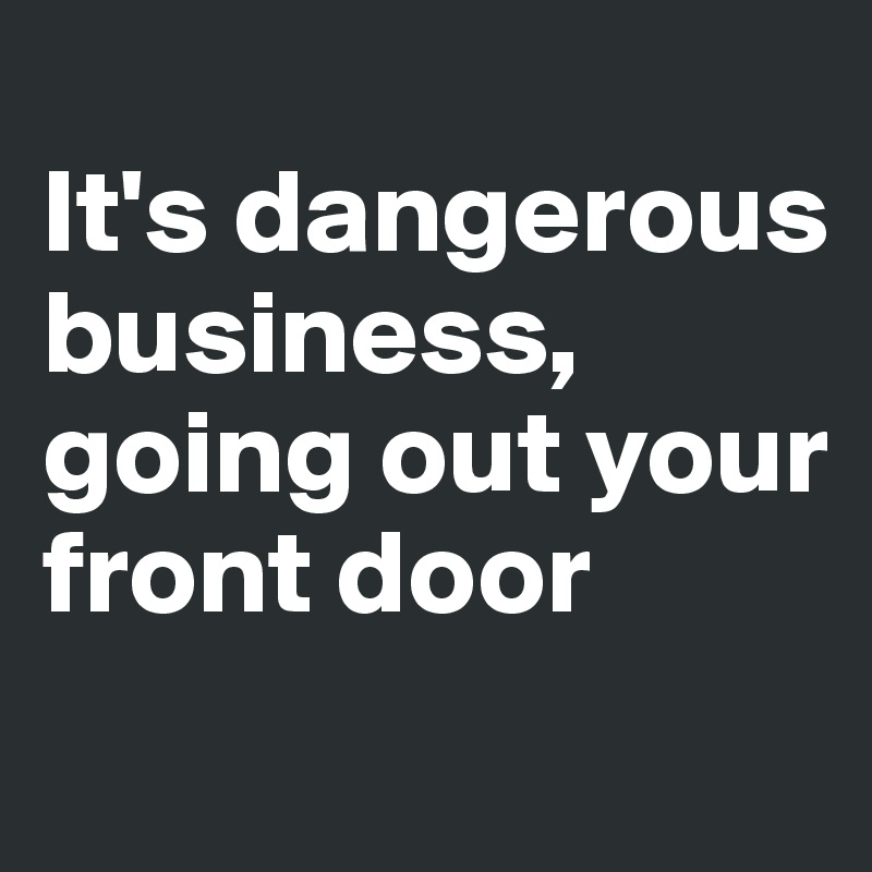 It's dangerous business, going out your front door
