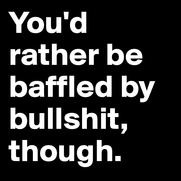 You'd rather be baffled by bullshit, though.