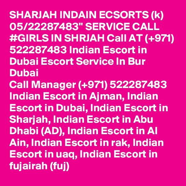 """SHARJAH INDAIN ECSORTS (k) 05/22287483"""" SERVICE CALL #GIRLS IN SHRJAH Call AT (+971) 522287483 Indian Escort in Dubai Escort Service In Bur Dubai Call Manager (+971) 522287483 Indian Escort in Ajman, Indian Escort in Dubai, Indian Escort in Sharjah, Indian Escort in Abu Dhabi (AD), Indian Escort in Al Ain, Indian Escort in rak, Indian Escort in uaq, Indian Escort in fujairah (fuj)"""