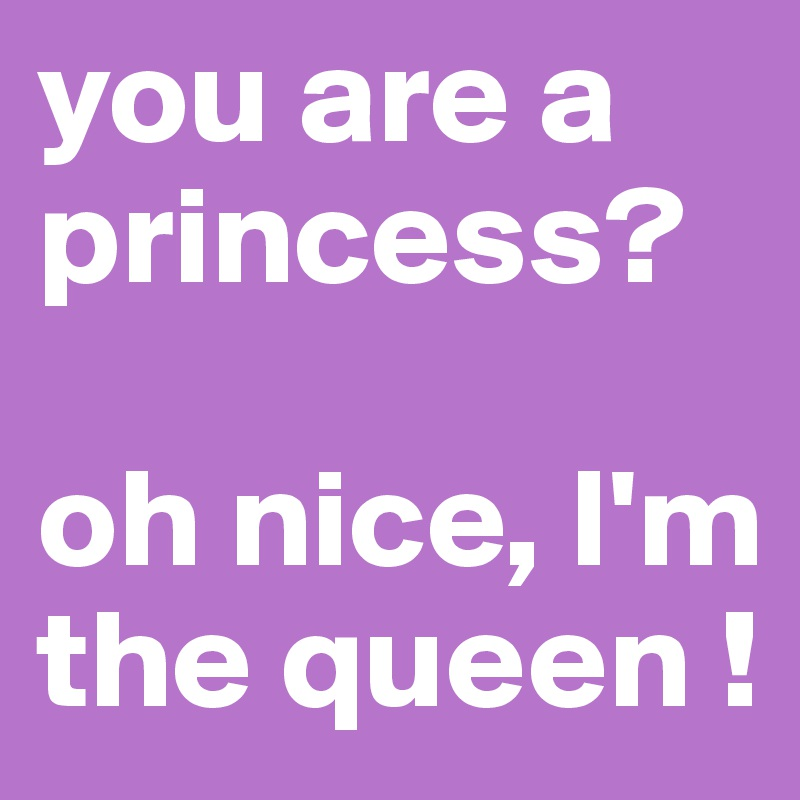you are a princess?  oh nice, I'm the queen !