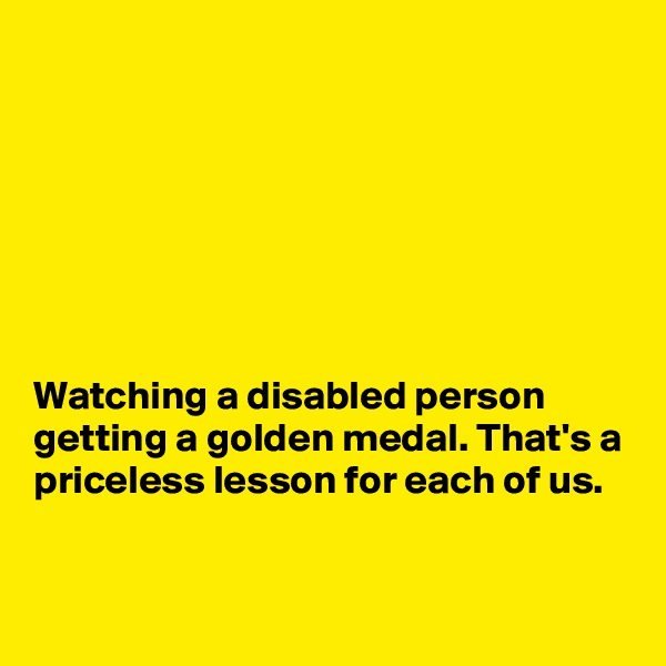 Watching a disabled person getting a golden medal. That's a priceless lesson for each of us.