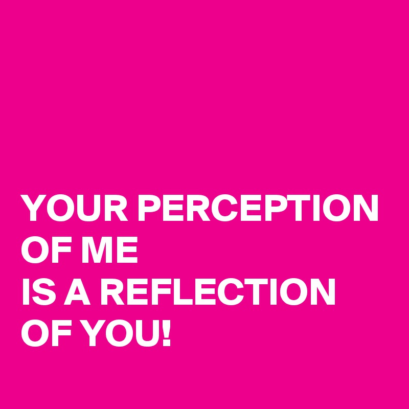YOUR PERCEPTION  OF ME  IS A REFLECTION OF YOU!