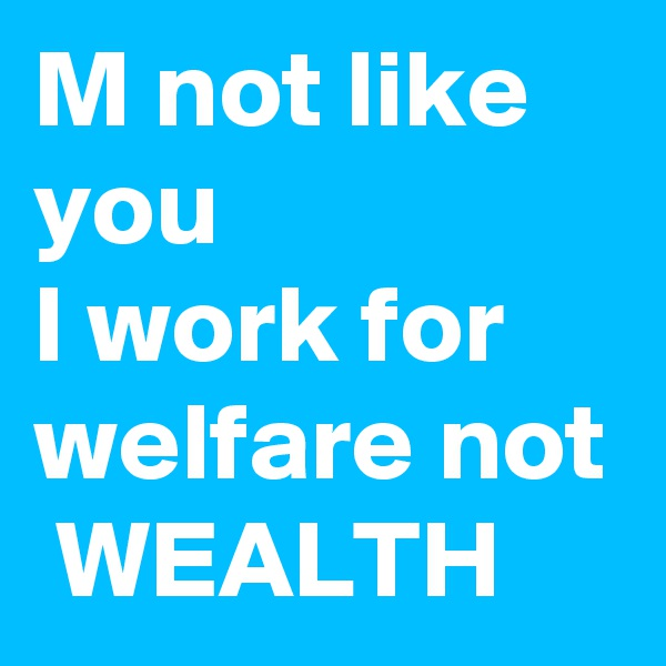 M not like you  I work for welfare not  WEALTH