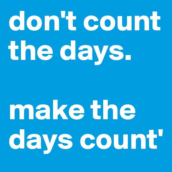 don't count the days.   make the days count'