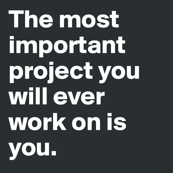 The most important project you will ever work on is you.