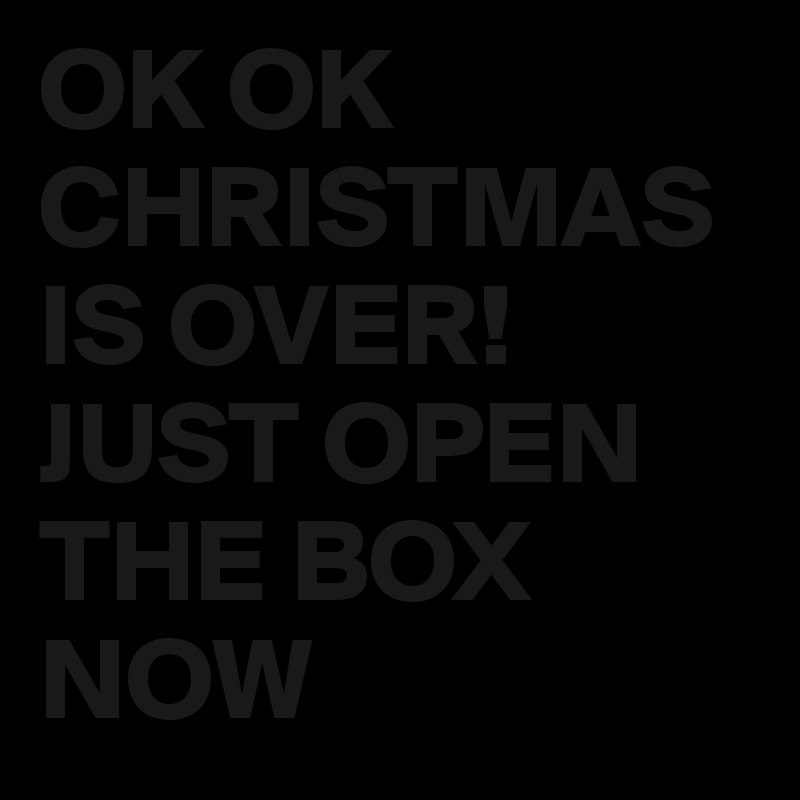 OK OK CHRISTMAS IS OVER! JUST OPEN THE BOX NOW