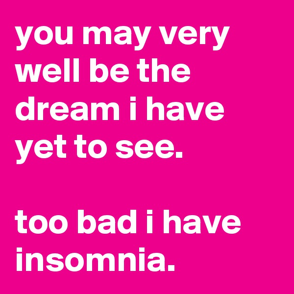 you may very well be the dream i have yet to see.  too bad i have insomnia.
