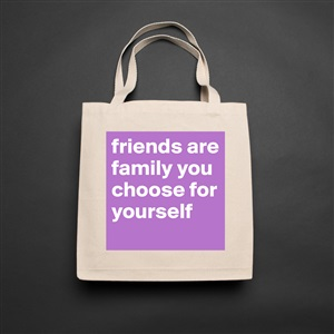 Friends Are Family You Choose For Yourself Museum Quality Poster