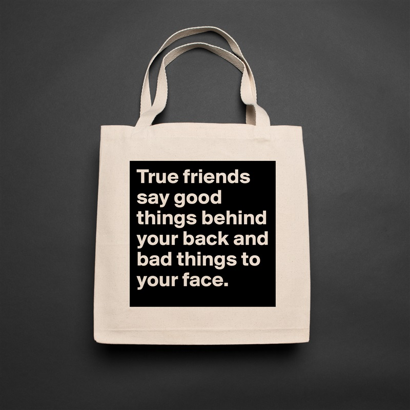 True friends say good things behind your back and bad things to your face. Natural Eco Cotton Canvas Tote