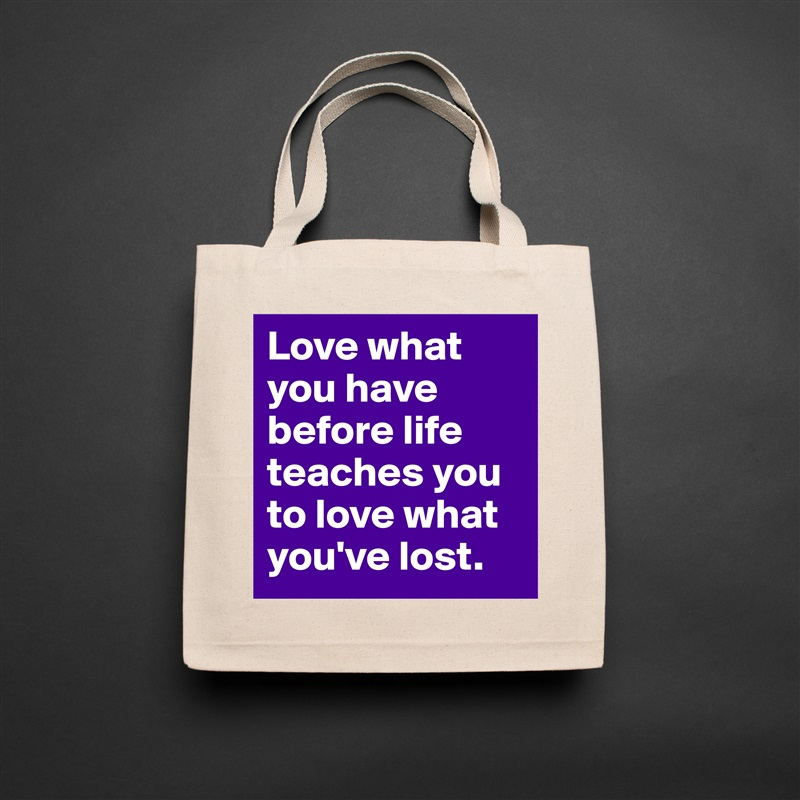 Love what you have before life teaches you to love what you've lost. Natural Eco Cotton Canvas Tote