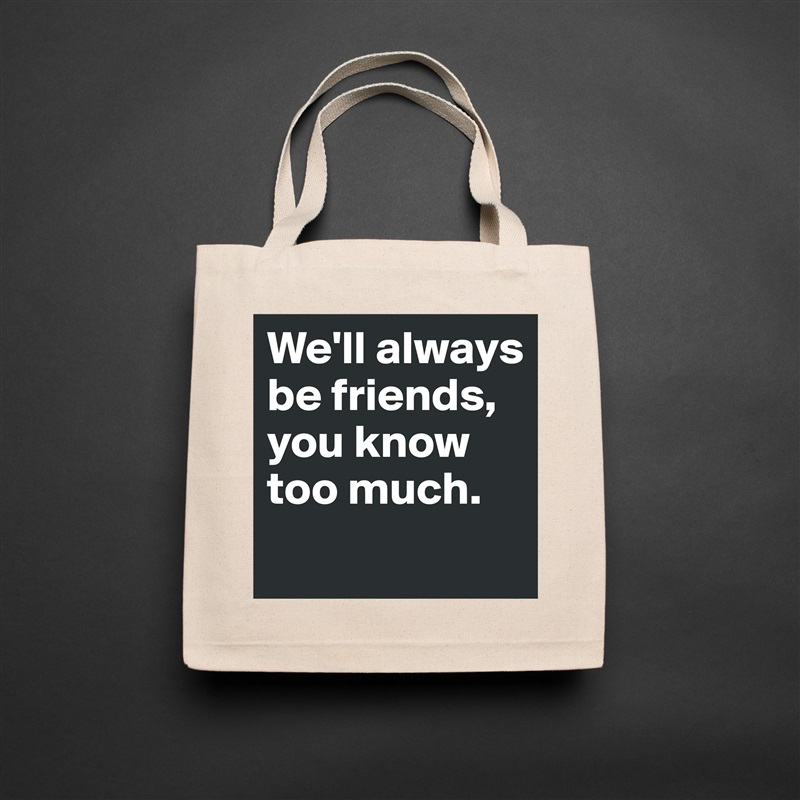 We'll always be friends, you know too much.  Natural Eco Cotton Canvas Tote