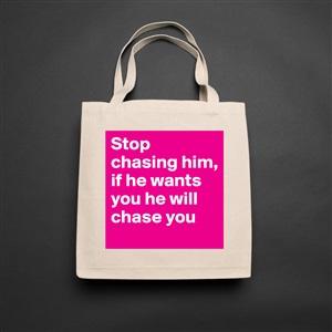 Stop chasing him, if he wants you he will chase yo    - Unisex