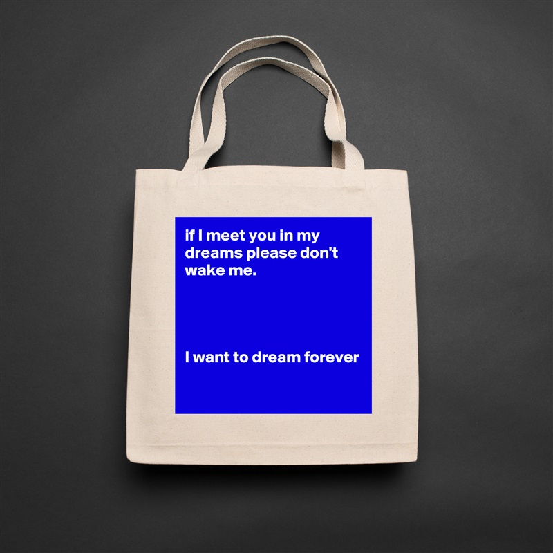 if I meet you in my dreams please don't wake me.     I want to dream forever   Natural Eco Cotton Canvas Tote