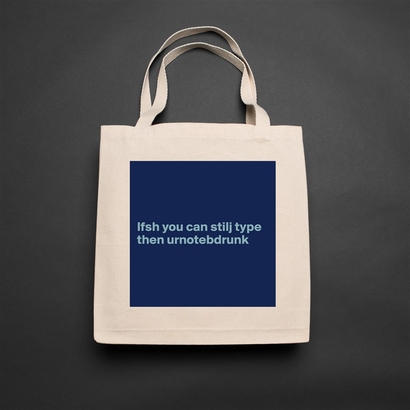 Ifsh you can stilj type then urnotebdrunk     Natural Eco Cotton Canvas Tote