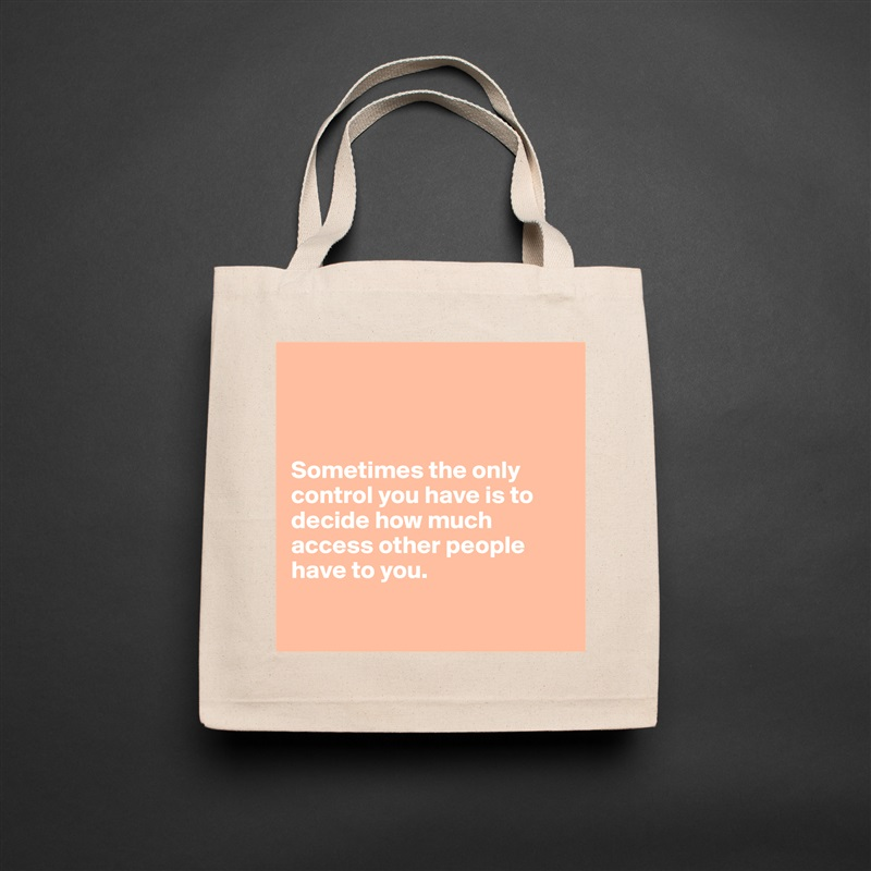 Sometimes the only control you have is to decide how much access other people have to you.   Natural Eco Cotton Canvas Tote