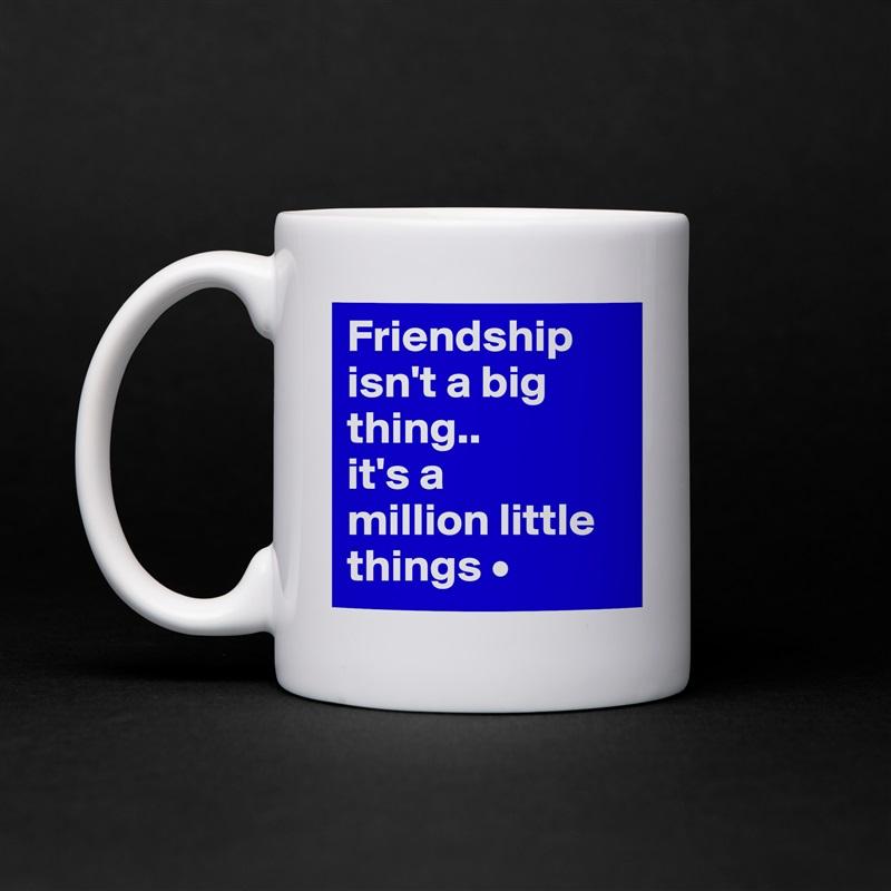 Friendship isn't a big thing.. it's a million little things • White Mug Coffee Tea Custom