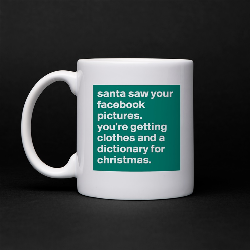 santa saw your facebook pictures.  you're getting clothes and a dictionary for christmas. White Mug Coffee Tea Custom
