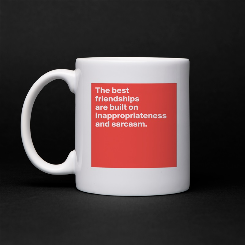 The best friendships  are built on inappropriateness and sarcasm.     White Mug Coffee Tea Custom