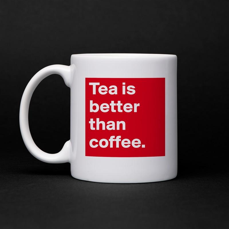 Tea is better than coffee.  White Mug Coffee Tea Custom