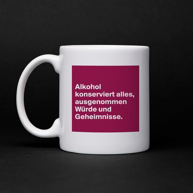 Alkohol konserviert alles, ausgenommen Würde und Geheimnisse.  White Mug Coffee Tea Custom