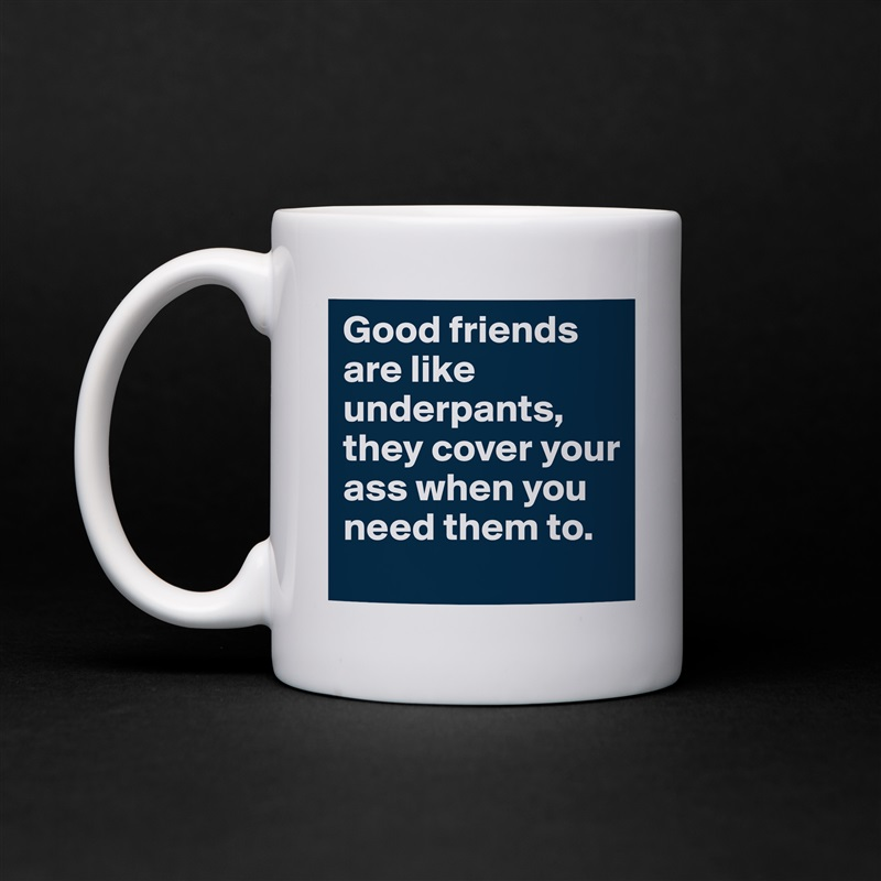 Good friends are like underpants, they cover your ass when you need them to. White Mug Coffee Tea Custom