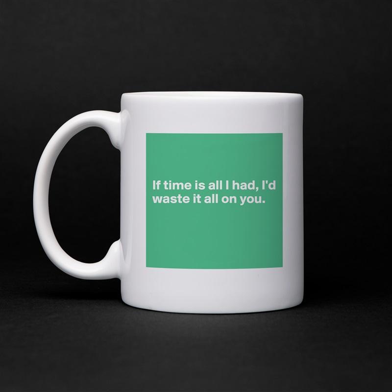If time is all I had, I'd waste it all on you.    White Mug Coffee Tea Custom