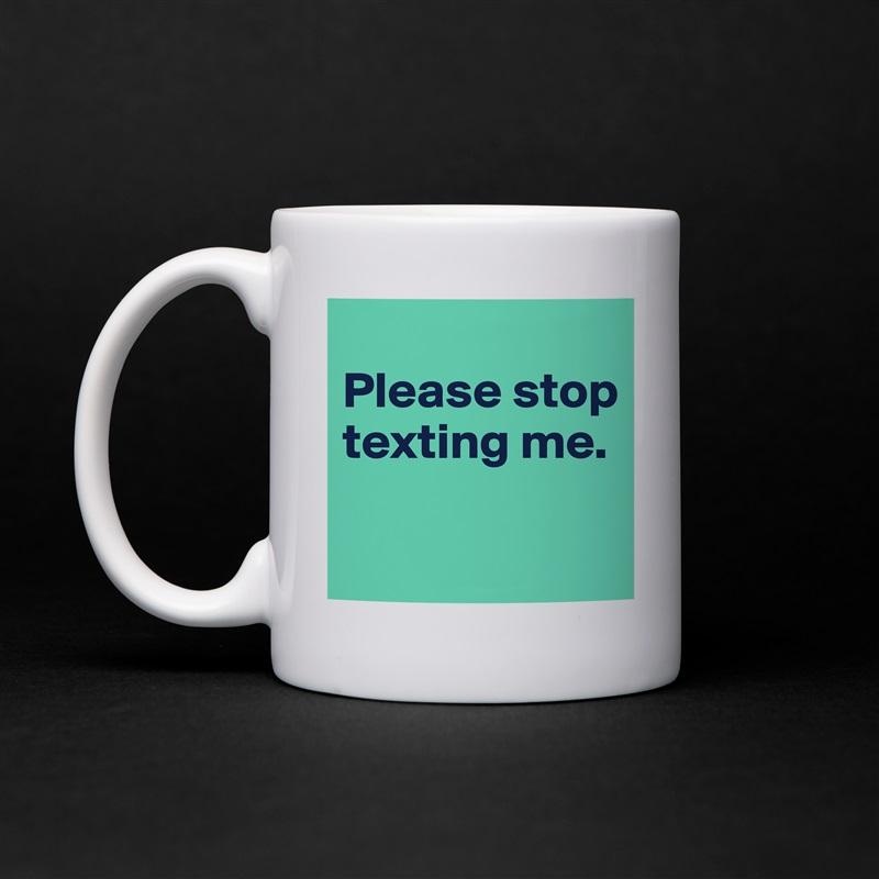 Please stop texting me.   White Mug Coffee Tea Custom