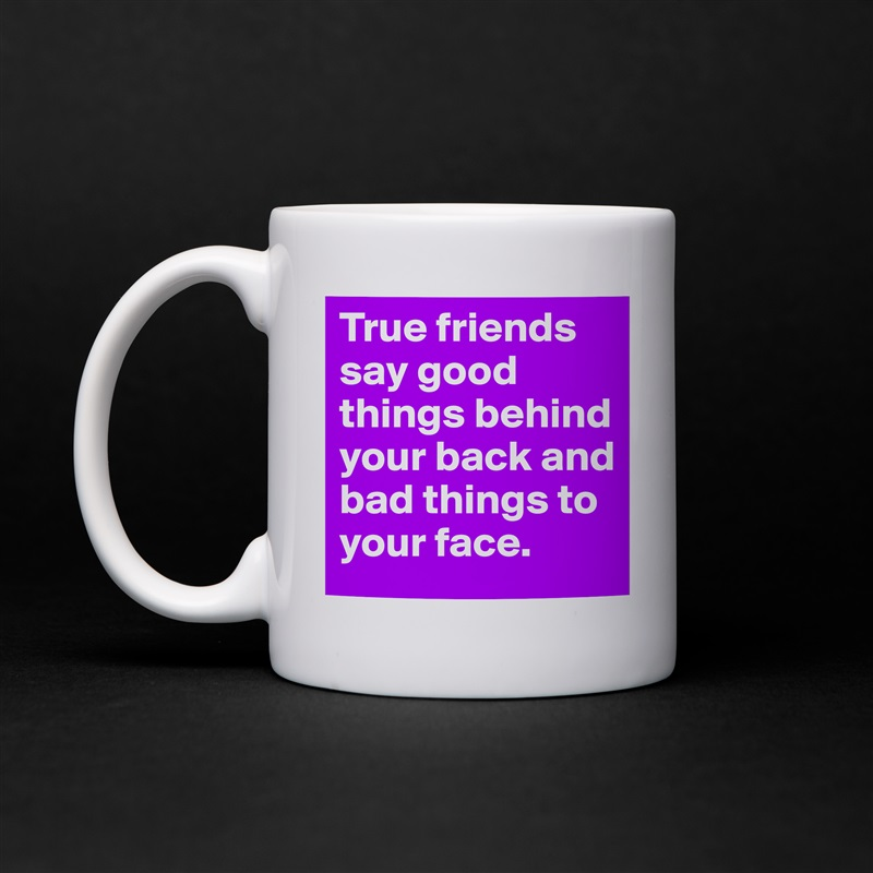 True friends say good things behind your back and bad things to your face. White Mug Coffee Tea Custom
